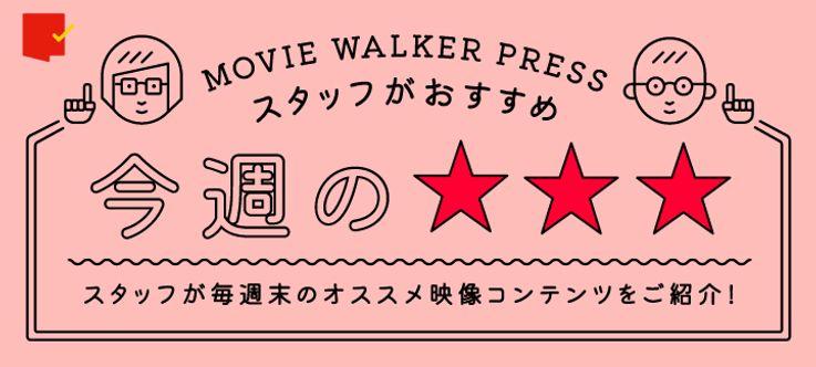 MOVIE WALKER PRESSスタッフがおすすめ!今週の☆☆☆