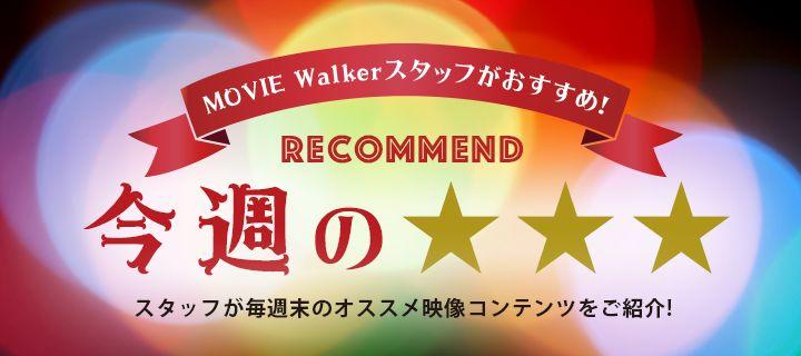 Movie Walkerスタッフがおすすめ!今週の☆☆☆