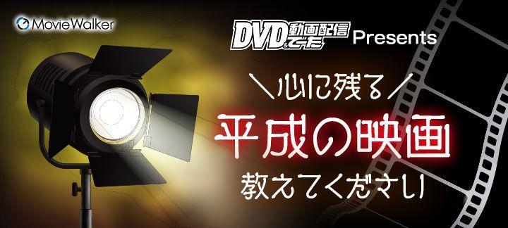「DVD&動画配信でーた」Presents 特別企画・心に残る平成の映画 教えてください